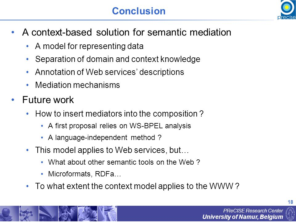 18 University of Namur, Belgium PReCISE Research Center Conclusion A context-based solution for semantic mediation A model for representing data Separation of domain and context knowledge Annotation of Web services descriptions Mediation mechanisms Future work How to insert mediators into the composition .