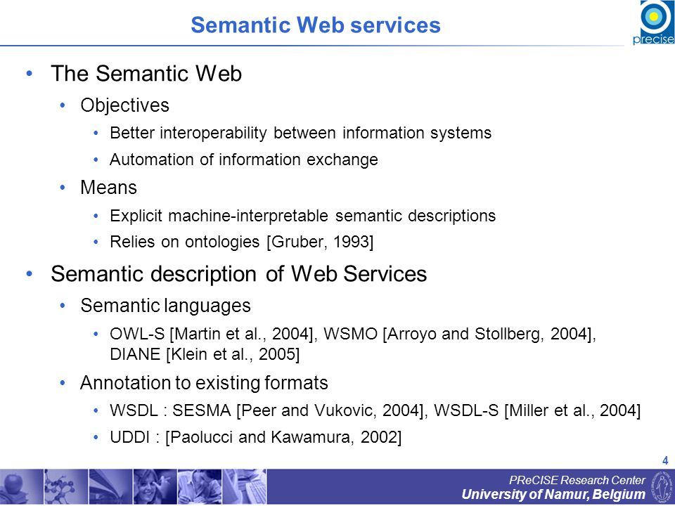 5 University of Namur, Belgium PReCISE Research Center Travel planning Mediation challenges In a composition Semantic mediation of exchanged data is required Mediation between (semantic) Web services IRS-III [Cabral and Domingue, 2005], WSMX [Mocan et al., 2004] Agent-based mediation [Williams et al., 2005] Rule-based approach [Spencer et al., 2004] Input Output PRICE (USD) Input Output Label conflicts Unit & value conflicts Semantic heterogeneities Web Service 1 Web Service 2 PRICE (EUR)