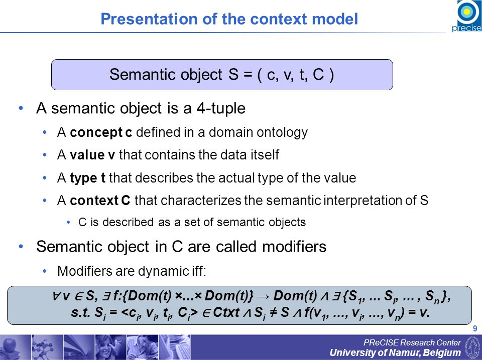 9 University of Namur, Belgium PReCISE Research Center Presentation of the context model A semantic object is a 4-tuple A concept c defined in a domain ontology A value v that contains the data itself A type t that describes the actual type of the value A context C that characterizes the semantic interpretation of S C is described as a set of semantic objects Semantic object in C are called modifiers Modifiers are dynamic iff: Semantic object S = ( c, v, t, C ) v S, f:{Dom(t) ×...× Dom(t)} Dom(t) {S 1,...