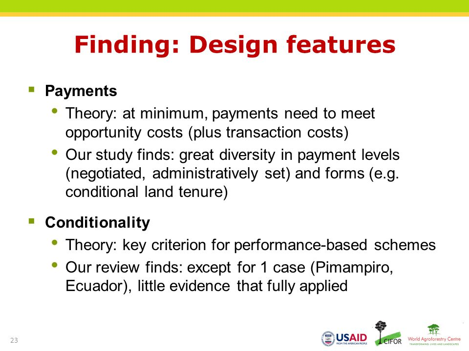 Finding: Design features Payments Theory: at minimum, payments need to meet opportunity costs (plus transaction costs) Our study finds: great diversity in payment levels (negotiated, administratively set) and forms (e.g.
