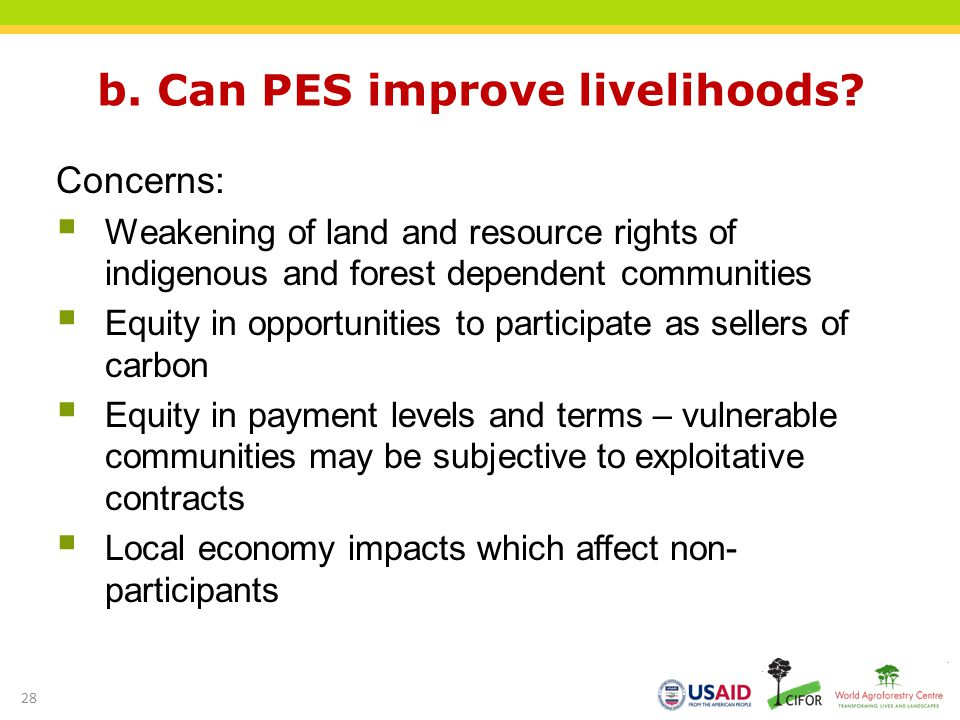 b. Can PES improve livelihoods? Concerns: Weakening of land and resource rights of indigenous and forest dependent communities Equity in opportunities