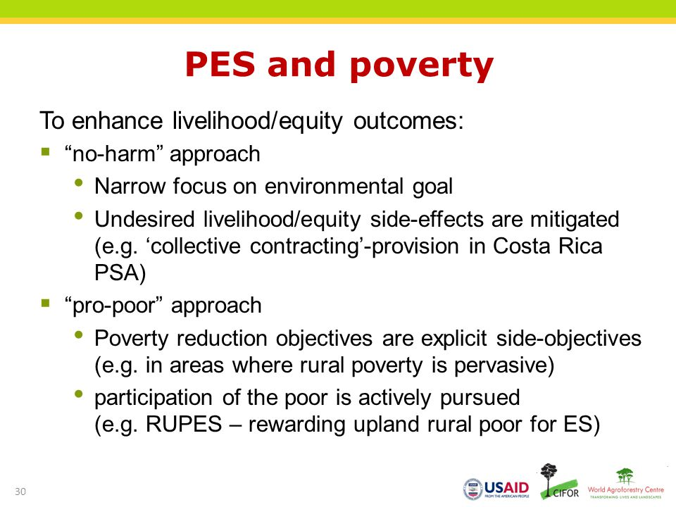 PES and poverty To enhance livelihood/equity outcomes: no-harm approach Narrow focus on environmental goal Undesired livelihood/equity side-effects are mitigated (e.g.