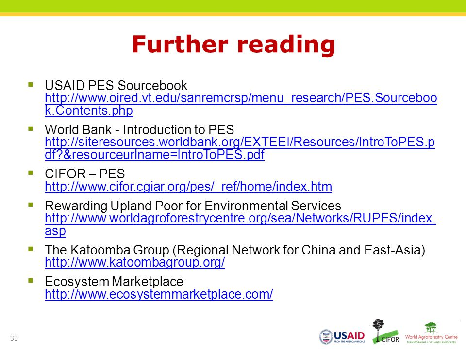 Further reading USAID PES Sourcebook http://www.oired.vt.edu/sanremcrsp/menu_research/PES.Sourceboo k.Contents.php http://www.oired.vt.edu/sanremcrsp/