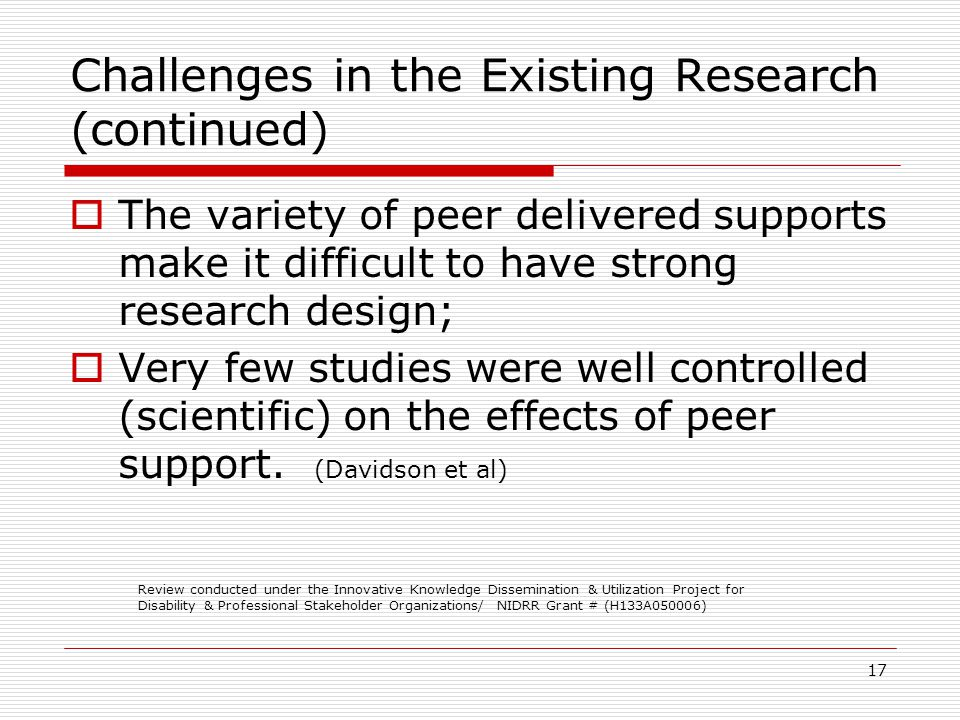 17 Challenges in the Existing Research (continued) The variety of peer delivered supports make it difficult to have strong research design; Very few studies were well controlled (scientific) on the effects of peer support.