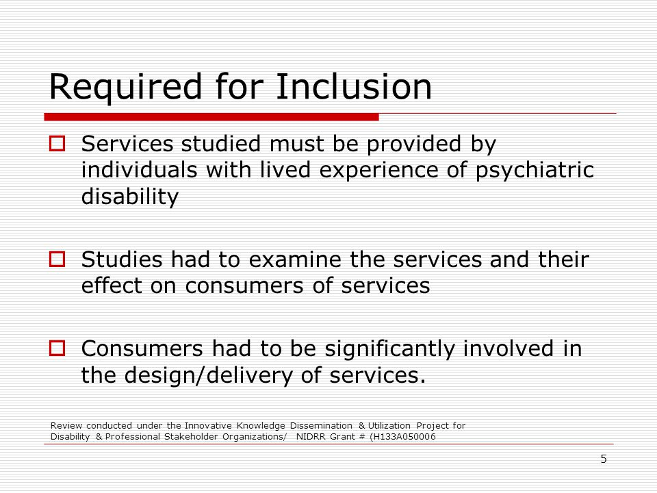 5 Required for Inclusion Services studied must be provided by individuals with lived experience of psychiatric disability Studies had to examine the services and their effect on consumers of services Consumers had to be significantly involved in the design/delivery of services.