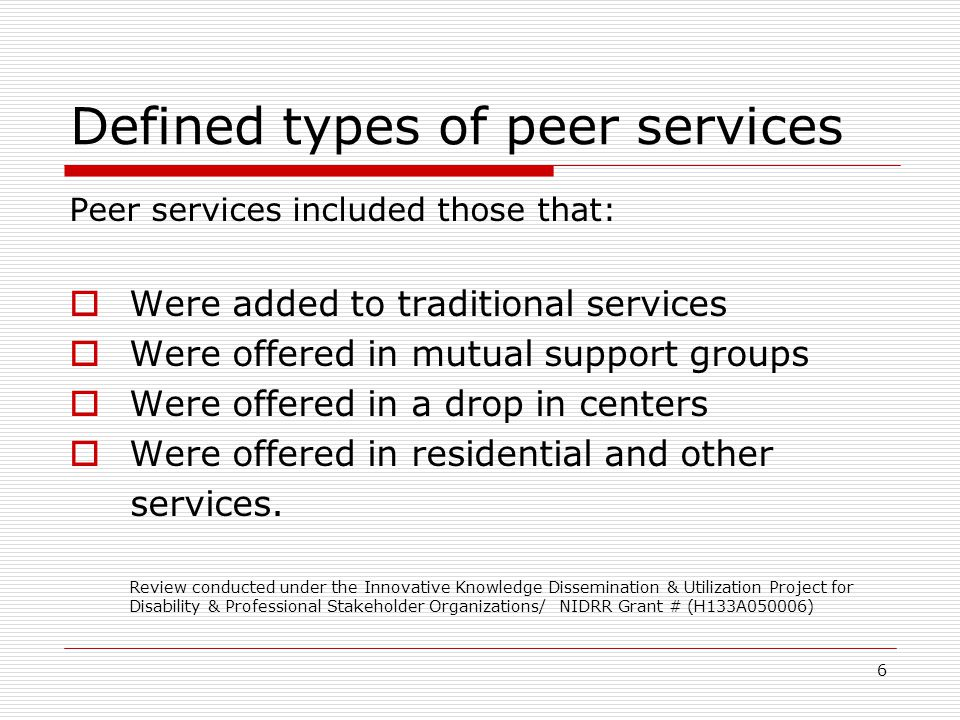 6 Defined types of peer services Peer services included those that: Were added to traditional services Were offered in mutual support groups Were offered in a drop in centers Were offered in residential and other services.