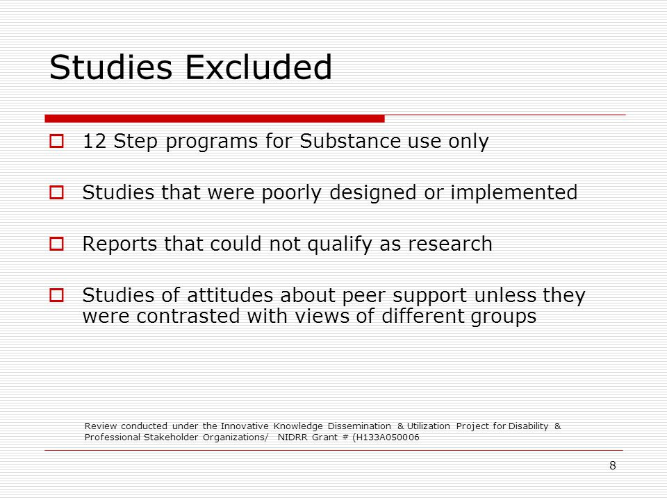 8 Studies Excluded 12 Step programs for Substance use only Studies that were poorly designed or implemented Reports that could not qualify as research Studies of attitudes about peer support unless they were contrasted with views of different groups Review conducted under the Innovative Knowledge Dissemination & Utilization Project for Disability & Professional Stakeholder Organizations/ NIDRR Grant # (H133A050006