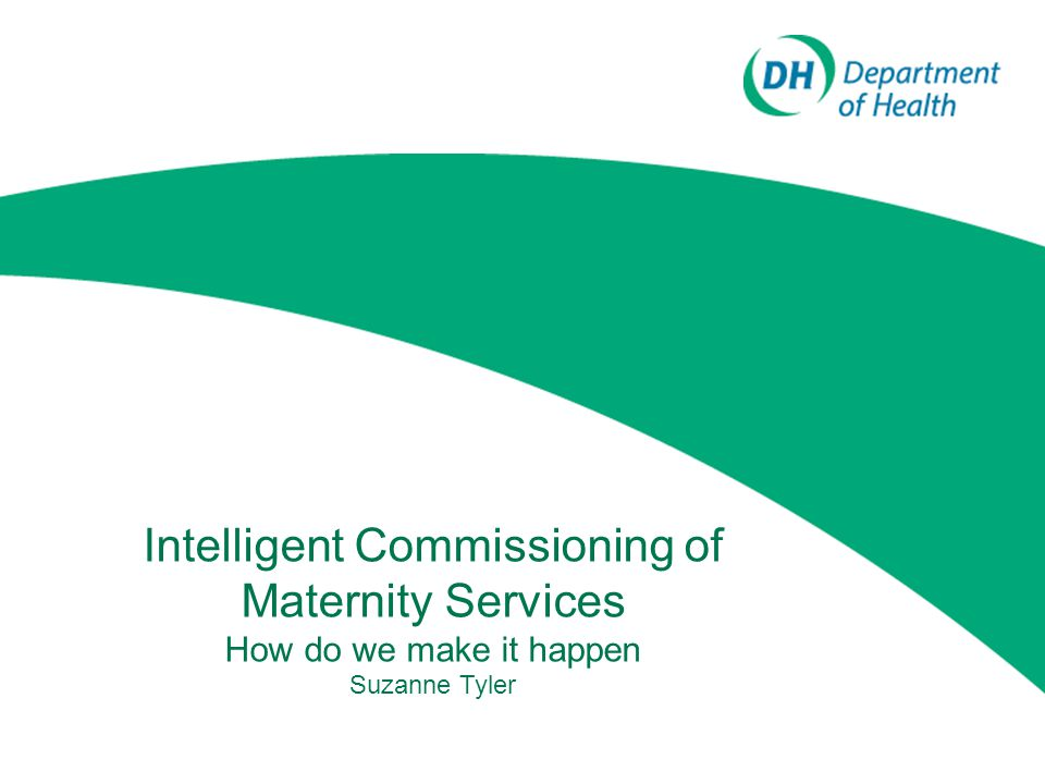 Likely product Key messages/principles about what is important in commissioning maternity services –Operating & Outcomes Framework –Policy Links to resources, guides and templates that will help –Standard service specs –Benchmarking data –Professional guidance etc Case studies from CCGs already engaged