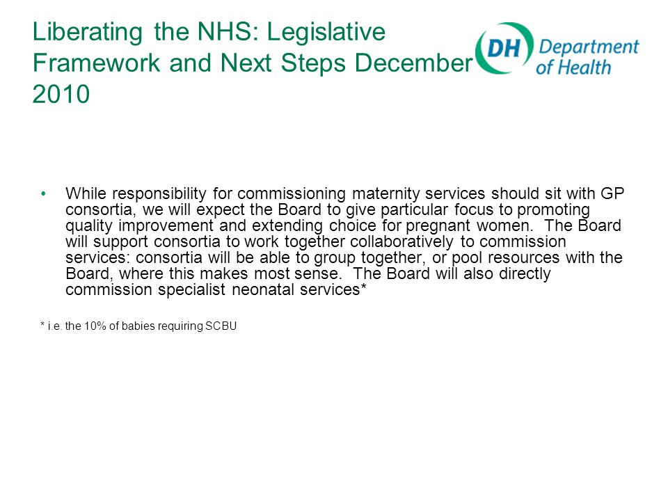Liberating the NHS: Legislative Framework and Next Steps December 2010 While responsibility for commissioning maternity services should sit with GP consortia, we will expect the Board to give particular focus to promoting quality improvement and extending choice for pregnant women.