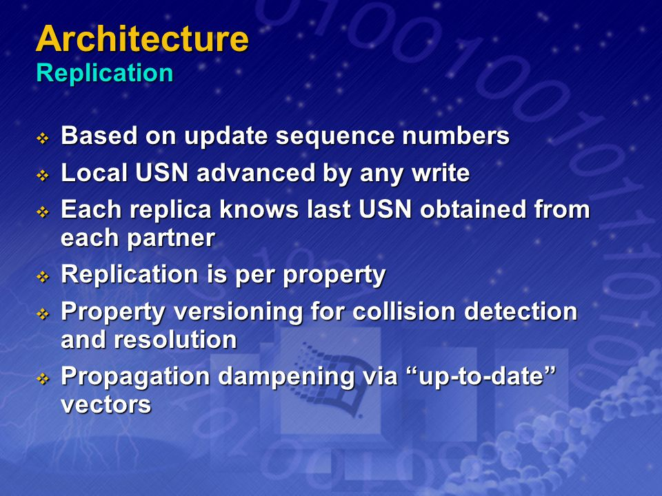 Architecture Replication Based on update sequence numbers Based on update sequence numbers Local USN advanced by any write Local USN advanced by any w