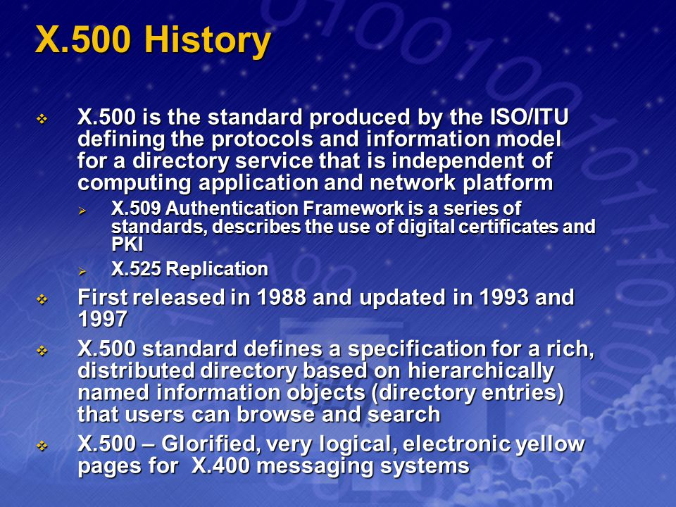 X.500 History X.500 is the standard produced by the ISO/ITU defining the protocols and information model for a directory service that is independent o
