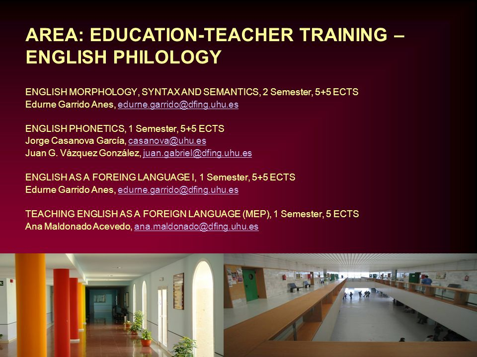 AREA: EDUCATION-TEACHER TRAINING – ENGLISH PHILOLOGY TEACHING ENGLISH AS A FOREIGN LANGUAGE (MEM), 1 Semester, 5 ECTS Ana Maldonado Acevedo, ana.maldonado@dfing.uhu.esana.maldonado@dfing.uhu.es TEACHING ENGLISH AS A FOREIGN LANGUAGE (MEF), 2 Semester, 5 ECTS Auxiliadora Pérez Vides, mariaa.perez@dfing.uhu.esmariaa.perez@dfing.uhu.es TEACHING ENGLISH AS A FOREIGN LANGUAGE I (MLE), 2 Semester, 5+5 ECTS Contact Department, dir@dfing.uhu.esdir@dfing.uhu.es TEACHING PRACTICE II, 2 Semester, 5 ECTS Fernando D.