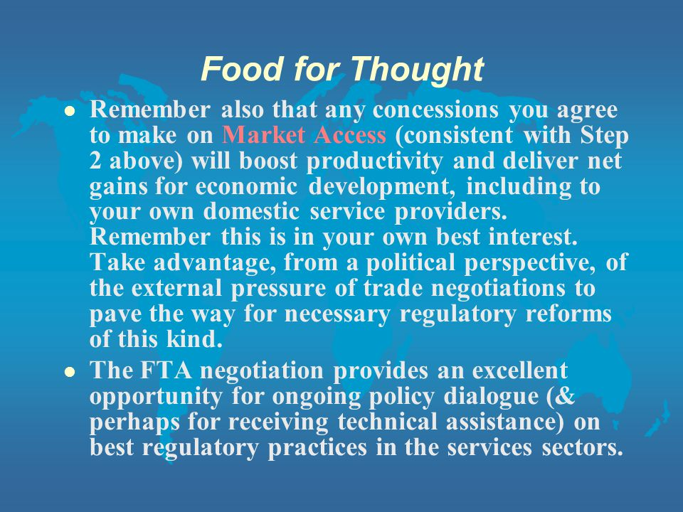 Food for Thought Remember also that any concessions you agree to make on Market Access (consistent with Step 2 above) will boost productivity and deliver net gains for economic development, including to your own domestic service providers.