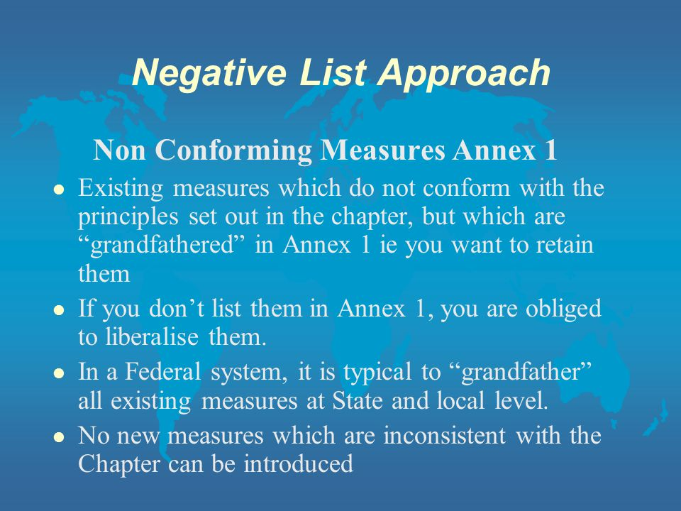 Negative List Approach Non Conforming Measures Annex 1 l Existing measures which do not conform with the principles set out in the chapter, but which are grandfathered in Annex 1 ie you want to retain them l If you dont list them in Annex 1, you are obliged to liberalise them.