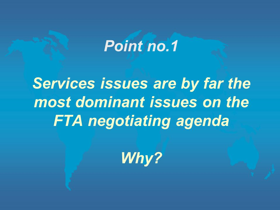 Point no.1 Services issues are by far the most dominant issues on the FTA negotiating agenda Why