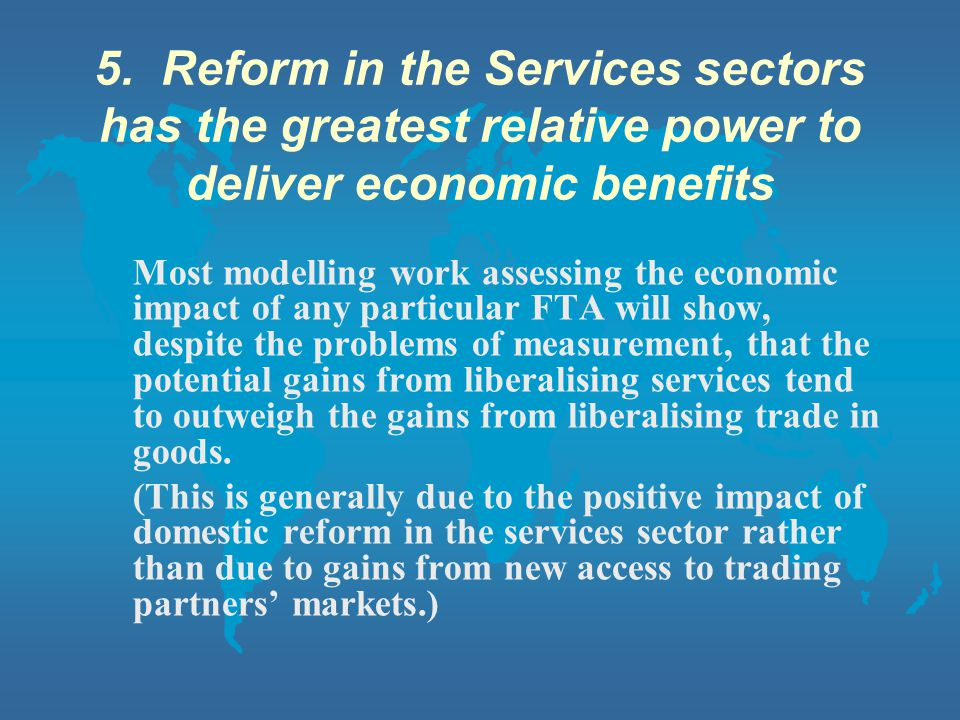 5. Reform in the Services sectors has the greatest relative power to deliver economic benefits Most modelling work assessing the economic impact of an