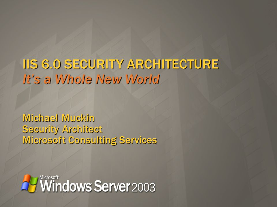 IIS 6.0 SECURITY ARCHITECTURE Its a Whole New World Michael Muckin Security Architect Microsoft Consulting Services