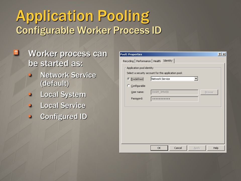 Application Pooling Configurable Worker Process ID Worker process can be started as: Network Service (default) Local System Local Service Configured ID