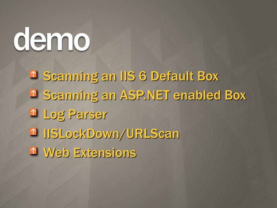 Scanning an IIS 6 Default Box Scanning an ASP.NET enabled Box Log Parser IISLockDown/URLScan Web Extensions