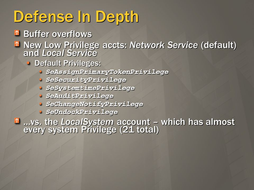 Defense In Depth Buffer overflows New Low Privilege accts: Network Service (default) and Local Service Default Privileges: SeAssignPrimaryTokenPrivilegeSeSecurityPrivilegeSeSystemtimePrivilegeSeAuditPrivilegeSeChangeNotifyPrivilegeSeUndockPrivilege …vs.