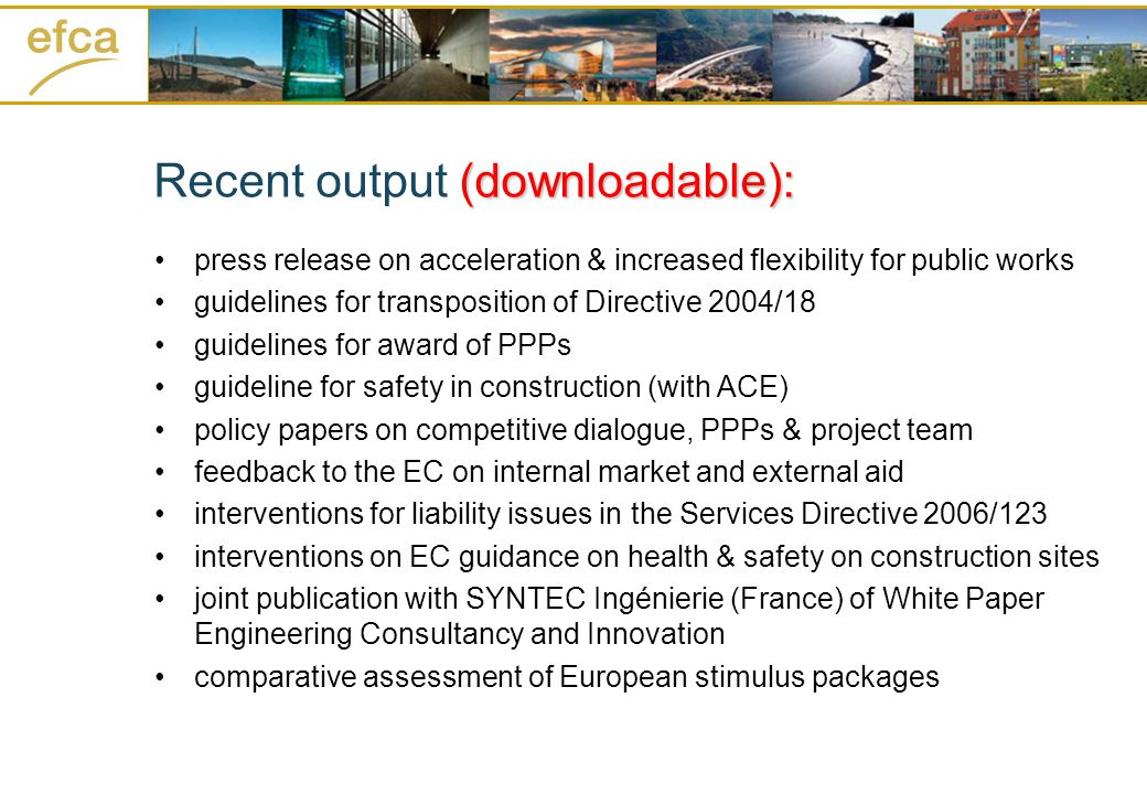(downloadable): Recent output (downloadable): press release on acceleration & increased flexibility for public works guidelines for transposition of Directive 2004/18 guidelines for award of PPPs guideline for safety in construction (with ACE) policy papers on competitive dialogue, PPPs & project team feedback to the EC on internal market and external aid interventions for liability issues in the Services Directive 2006/123 interventions on EC guidance on health & safety on construction sites joint publication with SYNTEC Ingénierie (France) of White Paper Engineering Consultancy and Innovation comparative assessment of European stimulus packages