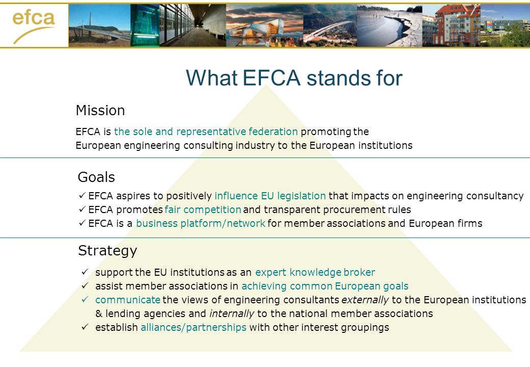 Goals Strategy Mission EFCA is the sole and representative federation promoting the European engineering consulting industry to the European institutions EFCA aspires to positively influence EU legislation that impacts on engineering consultancy EFCA promotes fair competition and transparent procurement rules EFCA is a business platform/network for member associations and European firms support the EU institutions as an expert knowledge broker assist member associations in achieving common European goals communicate the views of engineering consultants externally to the European institutions & lending agencies and internally to the national member associations establish alliances/partnerships with other interest groupings What EFCA stands for