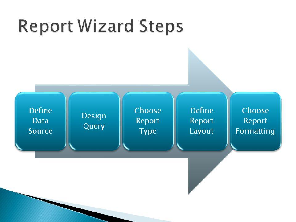 Define Data Source Design Query Choose Report Type Define Report Layout Choose Report Formatting