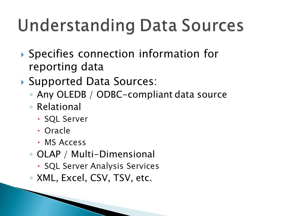 Specifies connection information for reporting data Supported Data Sources: Any OLEDB / ODBC-compliant data source Relational SQL Server Oracle MS Acc