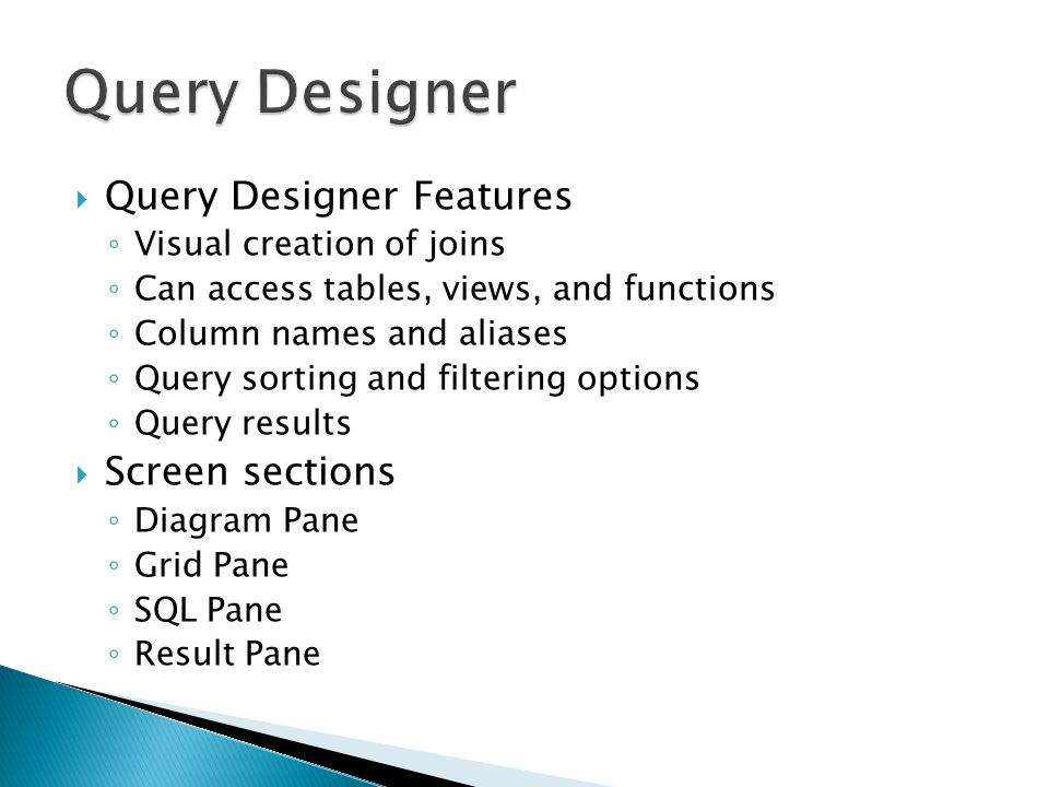 Query Designer Features Visual creation of joins Can access tables, views, and functions Column names and aliases Query sorting and filtering options