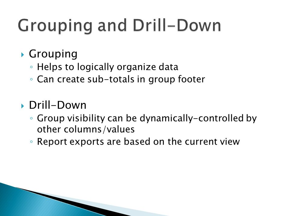 Grouping Helps to logically organize data Can create sub-totals in group footer Drill-Down Group visibility can be dynamically-controlled by other col