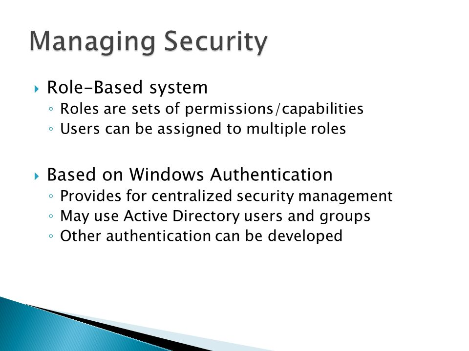 Role-Based system Roles are sets of permissions/capabilities Users can be assigned to multiple roles Based on Windows Authentication Provides for cent