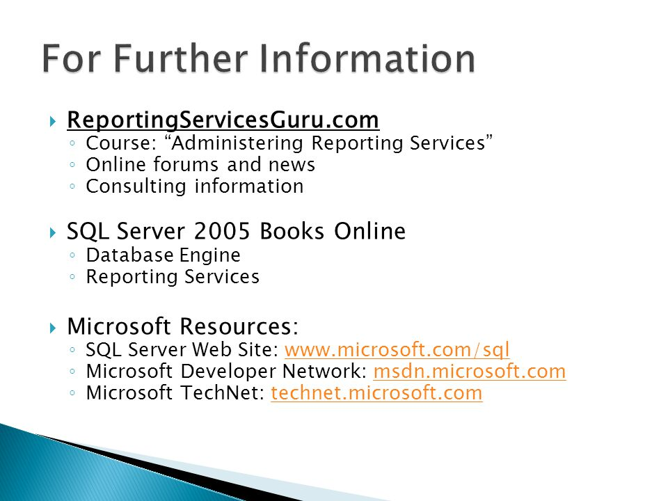 ReportingServicesGuru.com Course: Administering Reporting Services Online forums and news Consulting information SQL Server 2005 Books Online Database