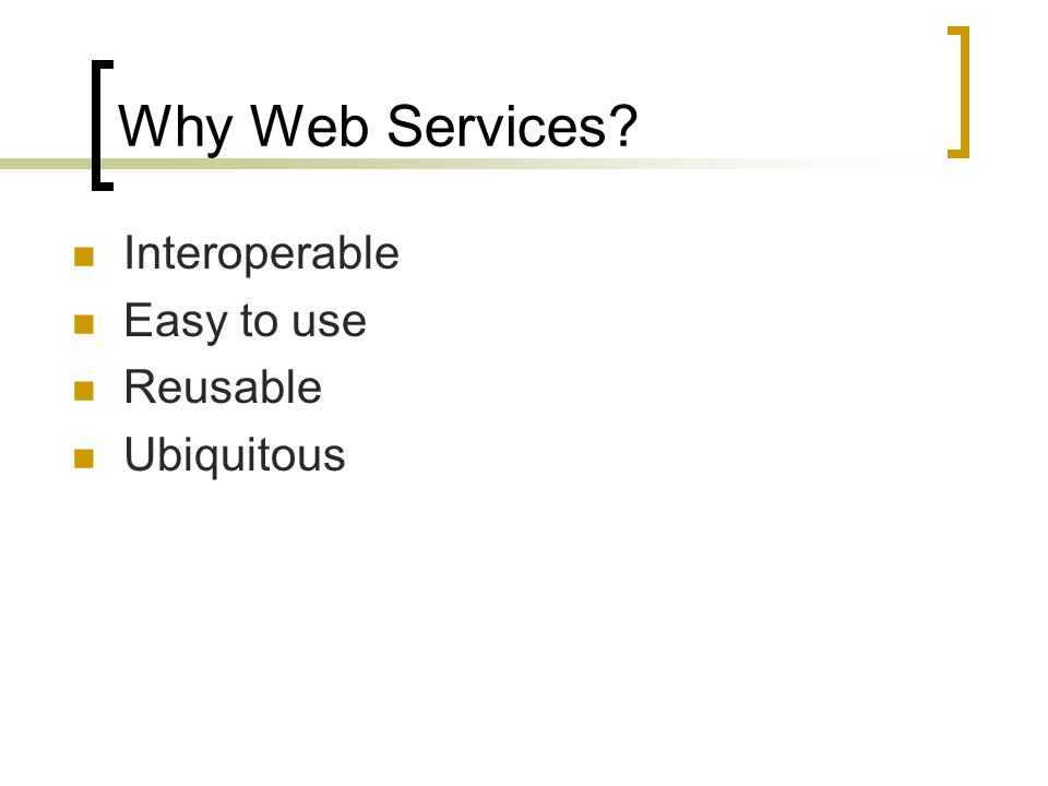 Why Web Services? Interoperable Easy to use Reusable Ubiquitous