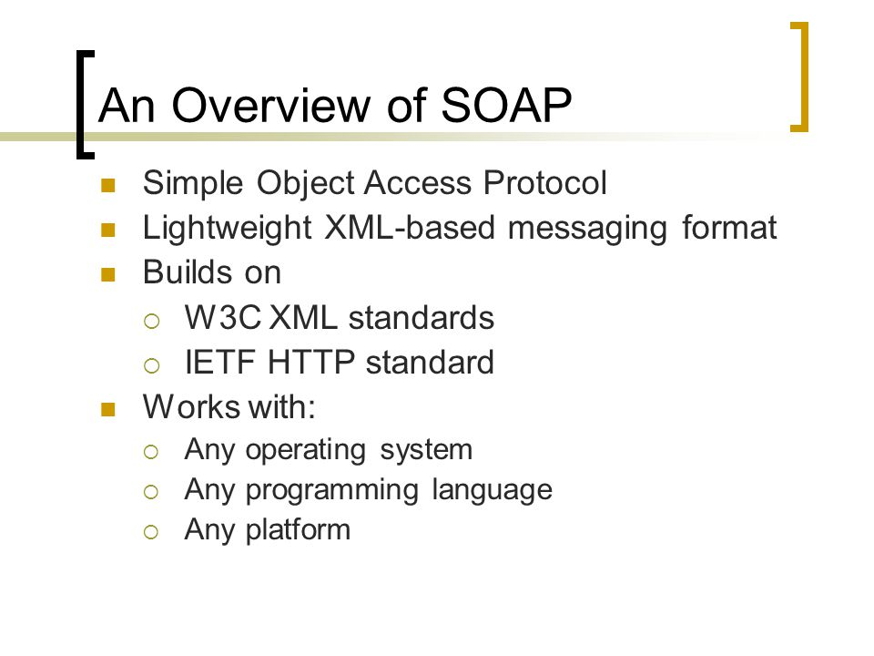 An Overview of SOAP Simple Object Access Protocol Lightweight XML-based messaging format Builds on W3C XML standards IETF HTTP standard Works with: An