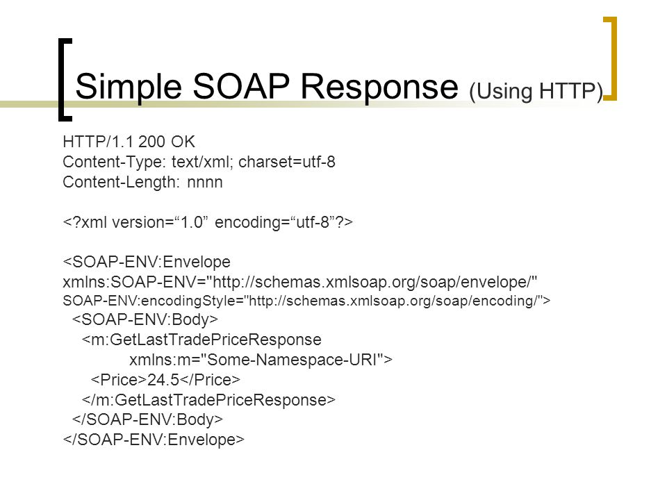 HTTP/1.1 200 OK Content-Type: text/xml; charset=utf-8 Content-Length: nnnn 24.5 Simple SOAP Response (Using HTTP)