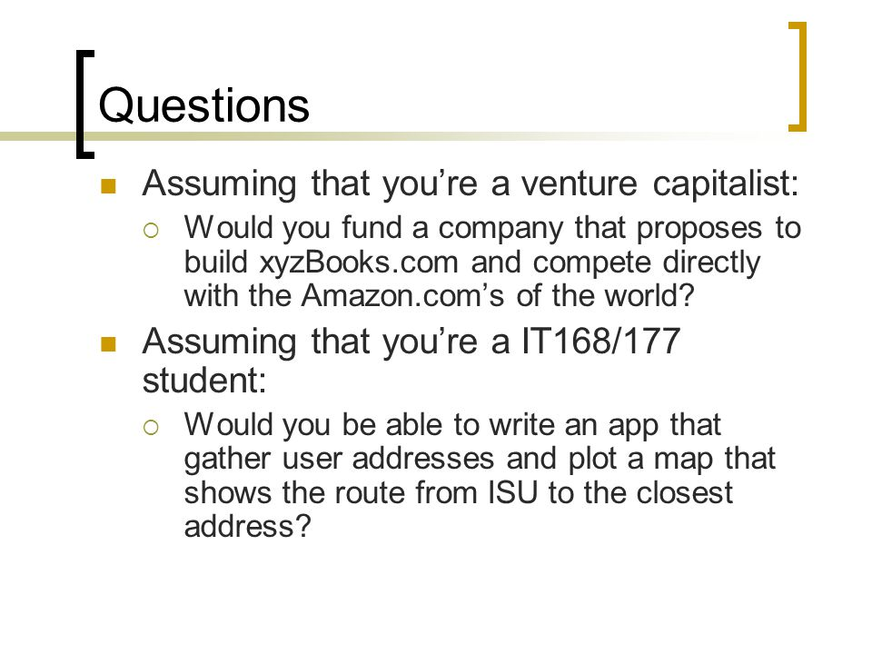 Questions Assuming that youre a venture capitalist: Would you fund a company that proposes to build xyzBooks.com and compete directly with the Amazon.