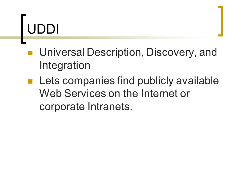 UDDI Universal Description, Discovery, and Integration Lets companies find publicly available Web Services on the Internet or corporate Intranets.