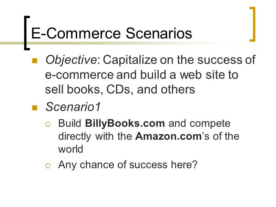 E-Commerce Scenarios Objective: Capitalize on the success of e-commerce and build a web site to sell books, CDs, and others Scenario1 Build BillyBooks