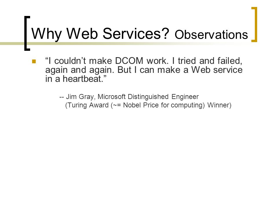 Why Web Services? Observations I couldnt make DCOM work. I tried and failed, again and again. But I can make a Web service in a heartbeat. -- Jim Gray