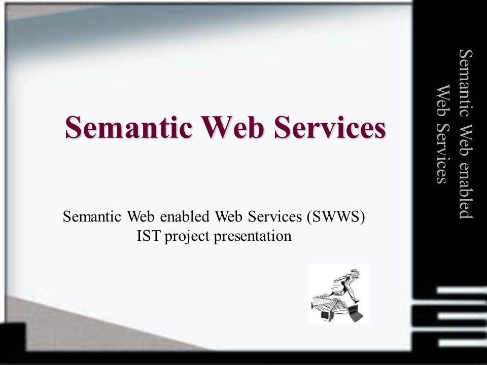 Semantic Web Services Semantic Web enabled Web Services Semantic Web enabled Web Services (SWWS) IST project presentation