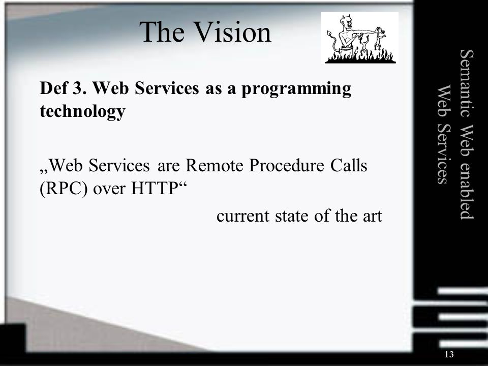 13 Def 3. Web Services as a programming technology Web Services are Remote Procedure Calls (RPC) over HTTP current state of the art Semantic Web enabl