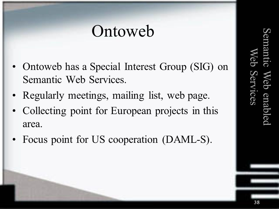 38 Ontoweb Ontoweb has a Special Interest Group (SIG) on Semantic Web Services.