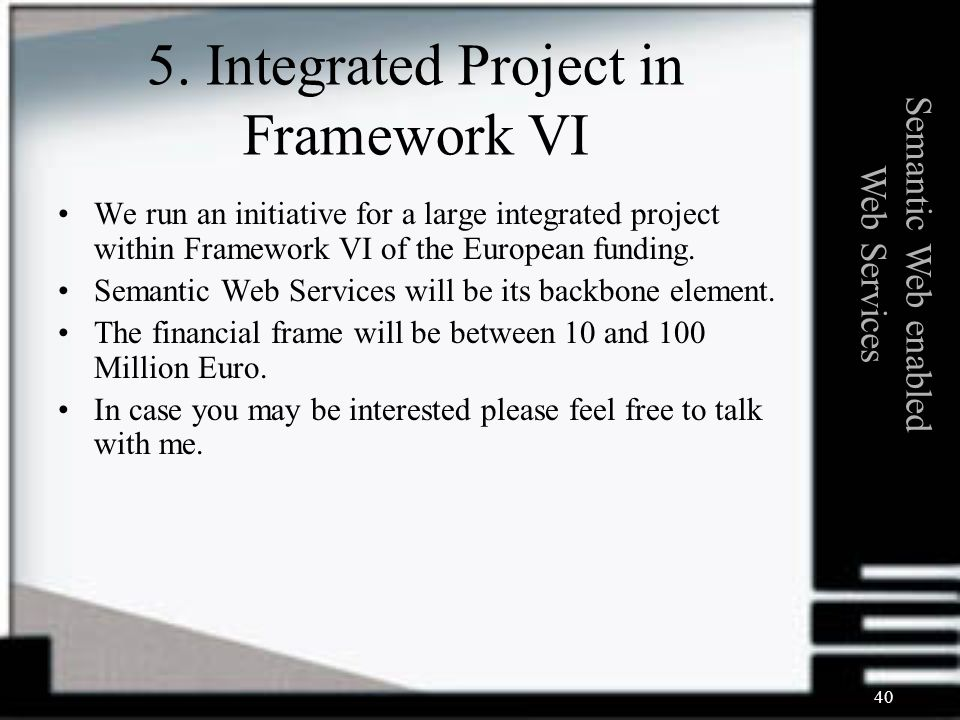 40 We run an initiative for a large integrated project within Framework VI of the European funding.