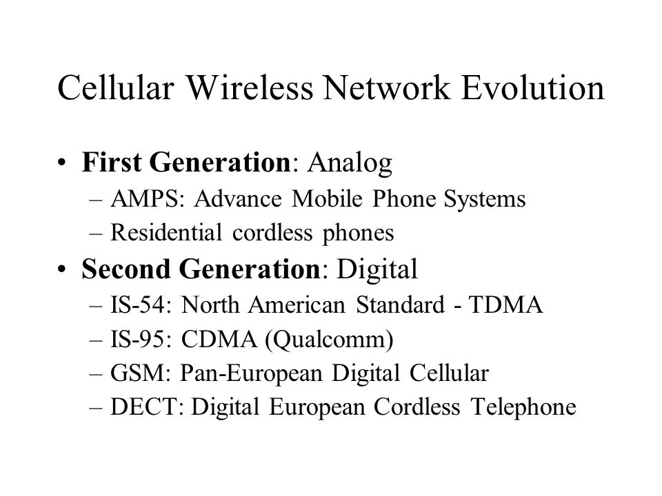 Cellular Wireless Network Evolution First Generation: Analog –AMPS: Advance Mobile Phone Systems –Residential cordless phones Second Generation: Digit