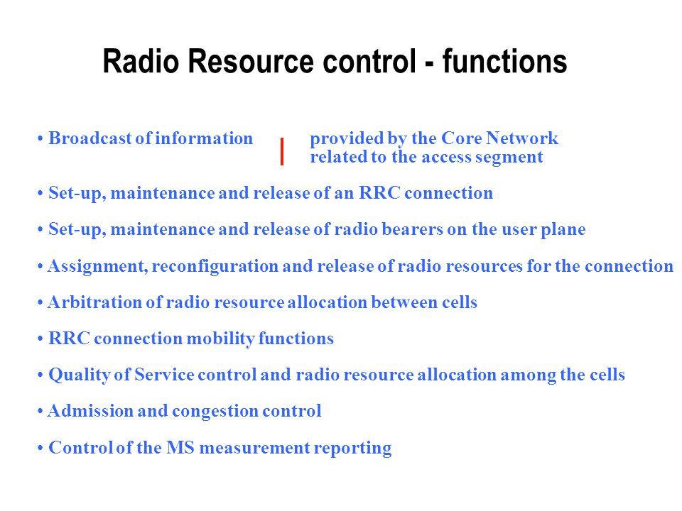 Radio Resource control - functions Broadcast of information provided by the Core Network related to the access segment Set-up, maintenance and release