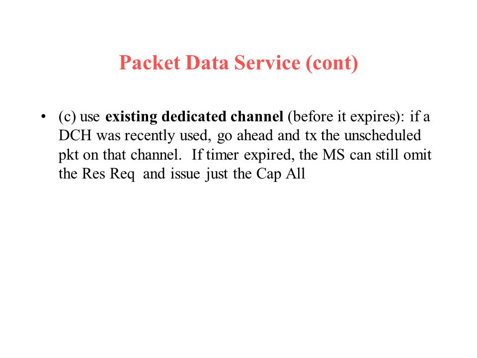 Packet Data Service (cont) (c) use existing dedicated channel (before it expires): if a DCH was recently used, go ahead and tx the unscheduled pkt on