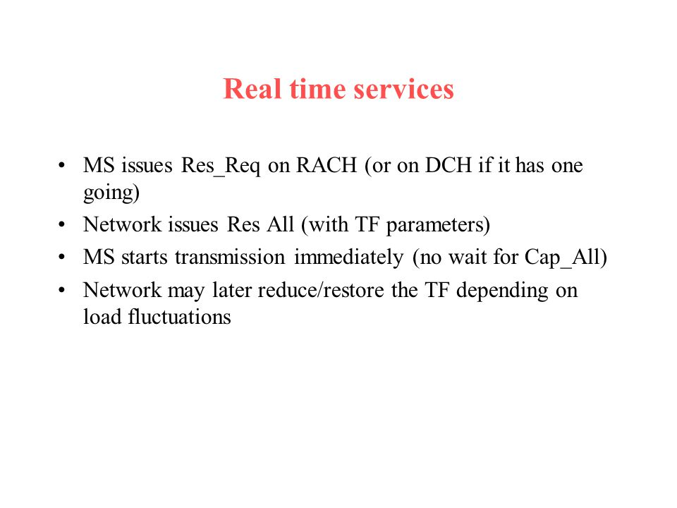 Real time services MS issues Res_Req on RACH (or on DCH if it has one going) Network issues Res All (with TF parameters) MS starts transmission immedi