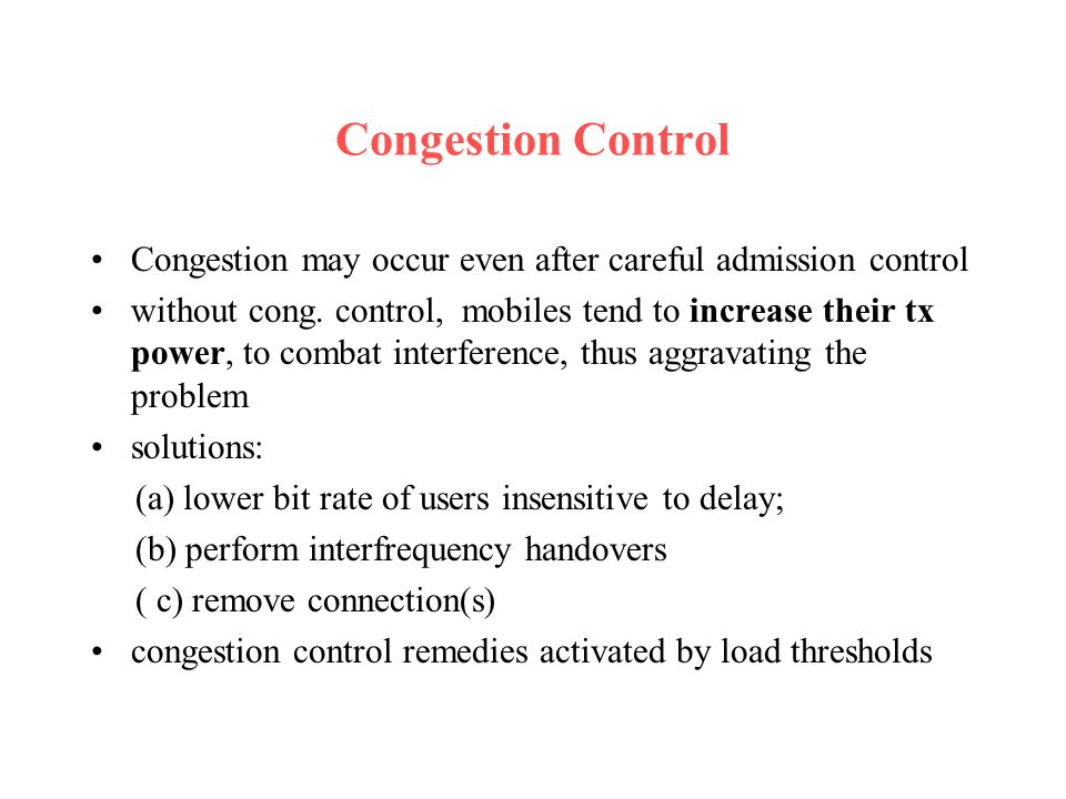 Congestion Control Congestion may occur even after careful admission control without cong. control, mobiles tend to increase their tx power, to combat