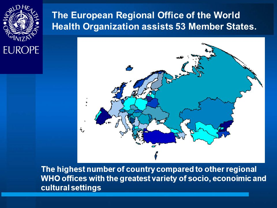 The highest number of country compared to other regional WHO offices with the greatest variety of socio, econoimic and cultural settings The European Regional Office of the World Health Organization assists 53 Member States.