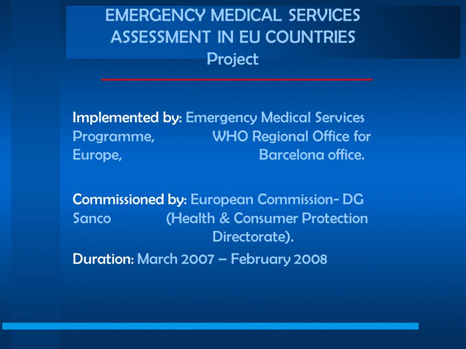 EMERGENCY MEDICAL SERVICES ASSESSMENT IN EU COUNTRIES Project Implemented by: Emergency Medical Services Programme, WHO Regional Office for Europe, Barcelona office.